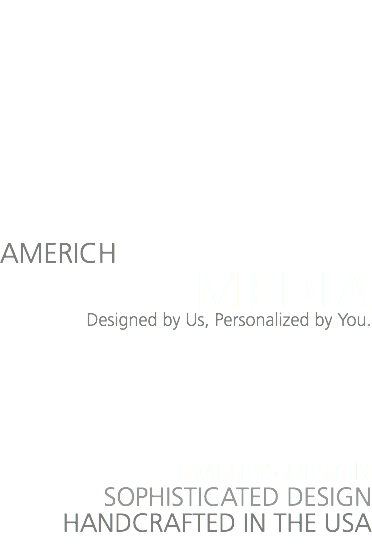 AMERICH MEDIA Designed by Us, Personalized by You. TIMELESS DESIGN SOPHISTICATED DESIGN HANDCRAFTED IN THE USA